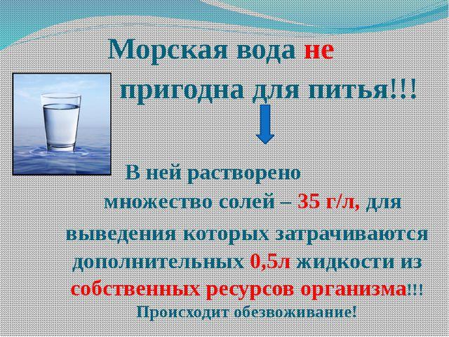 Морская вода не пригодна для питья!!! В ней растворено множество солей – 35 г...