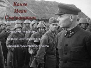 Конев Иван Степанович (28 декабря 1827 – 21 мая 1971) Советский полководец Ма