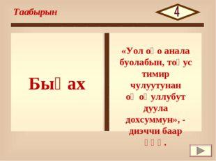 Быһах Таабырын «Уол оҕо анала буолабын, тоҕус тимир чулуутунан оҥоһуллубут ду