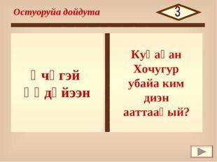 Үчүгэй Үөдүйээн Остуоруйа дойдута Куһаҕан Хочугур убайа ким диэн ааттааҕый?