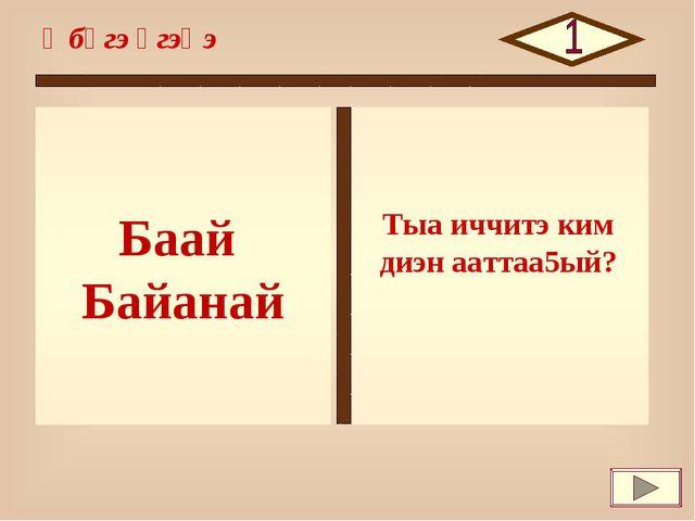 Баай Байанай Өбүгэ үгэһэ Тыа иччитэ ким диэн ааттаа5ый?
