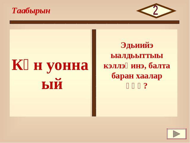 Күн уонна ый Таабырын Эдьиийэ ыалдьыттыы кэллэҕинэ, балта баран хаалар үһү?