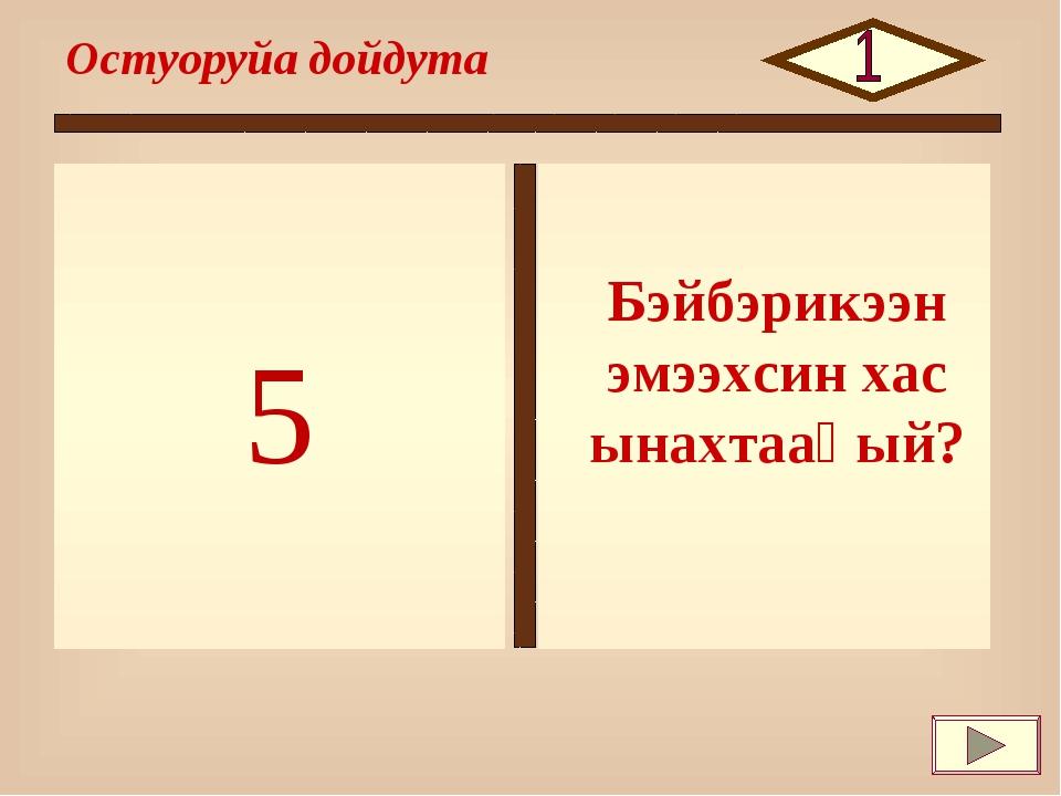 5 Остуоруйа дойдута Бэйбэрикээн эмээхсин хас ынахтааҕый?