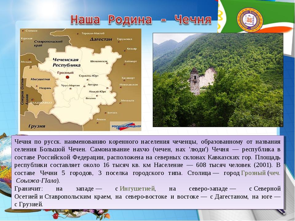 Чечня по русск. наименованию коренного населения чеченцы, образованному от на...