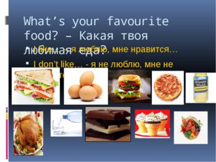 What's your favourite food? – Какая твоя любимая еда? I like… – я люблю, мне
