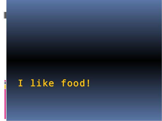 I like food!