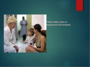 Ребенок имеет право на медицинское обслуживание.