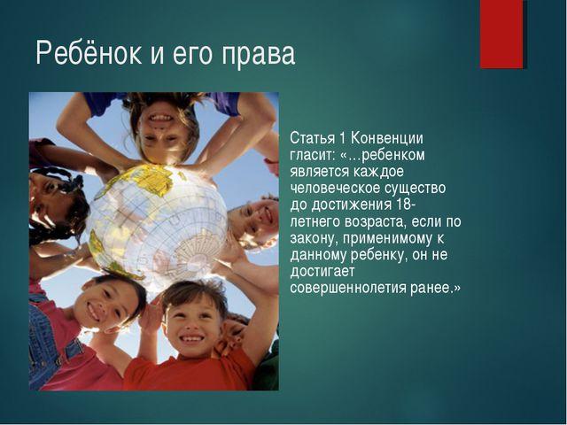 Ребёнок и его права Статья 1 Конвенции гласит: «…ребенком является каждое чел...