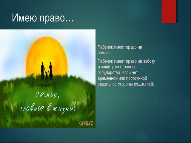 Имею право… Ребенок имеет право на семью. Ребенок имеет право на заботу и защ...