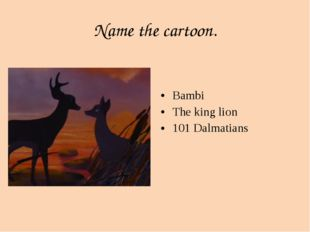 Name the cartoon. Bambi The king lion 101 Dalmatians