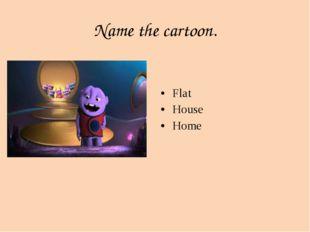Name the cartoon. Flat House Home