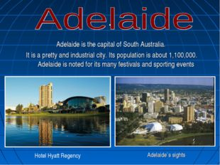 . Adelaide is the capital of South Australia. It is a pretty and industrial c
