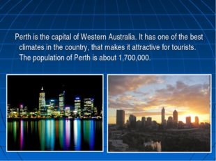 Perth is the capital of Western Australia. It has one of the best climates i