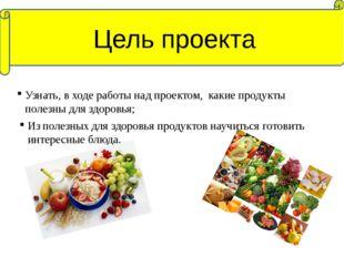 Узнать, в ходе работы над проектом, какие продукты полезны для здоровья; Цель