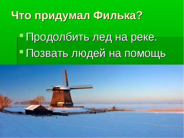 Что придумал Филька? Продолбить лед на реке. Позвать людей на помощь