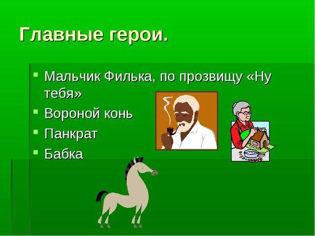 Главные герои. Мальчик Филька, по прозвищу «Ну тебя» Вороной конь Панкрат Бабка