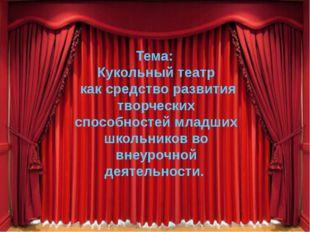 Тема: Кукольный театр как средство развития творческих способностей младших ш