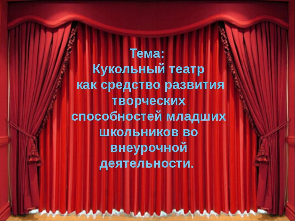 Тема: Кукольный театр как средство развития творческих способностей младших ш...