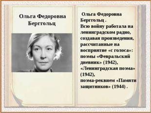 Ольга Федоровна Берггольц . Всю войну работала на ленинградском радио, созда