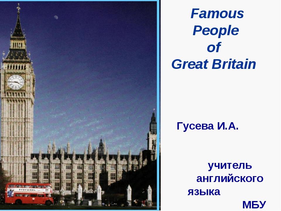 Famous People of Great Britain Гусева И.А. учитель английского...