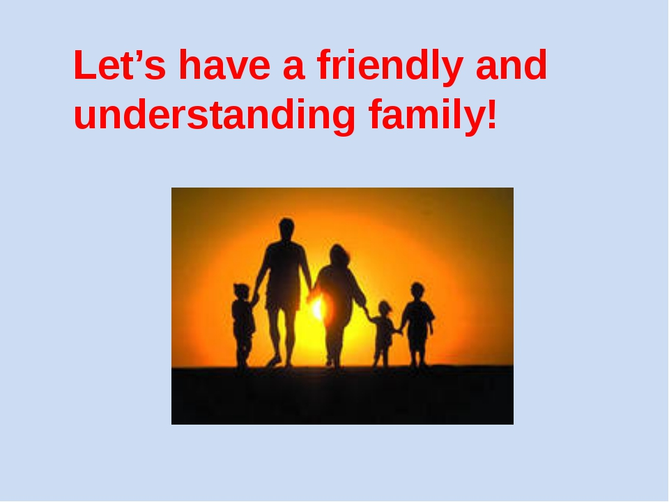 Let's have a friendly and understanding family!