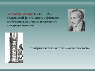 Алессандро Вольта (1745 - 1827) — итальянский физик, химик и физиолог, изобре