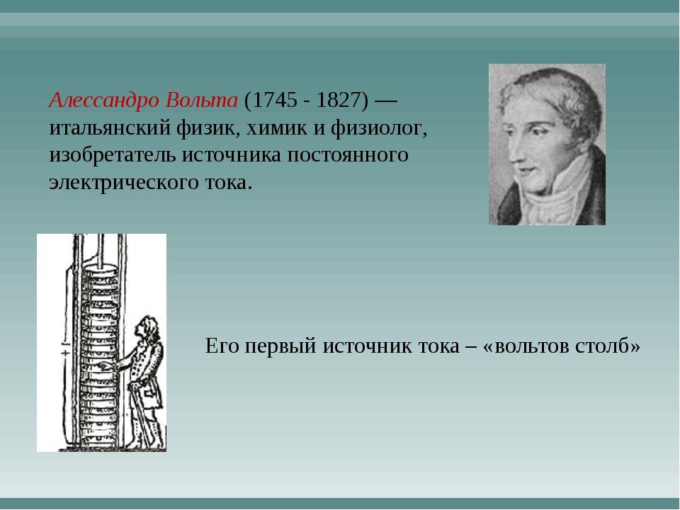 Алессандро Вольта (1745 - 1827) — итальянский физик, химик и физиолог, изобре...
