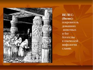ВЕЛЕС- (Волос)- покровитель домашних животных и бог богатства в языческой миф