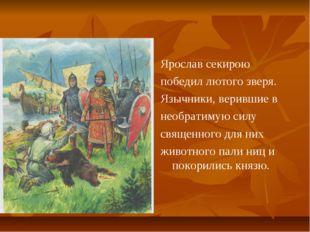 Ярослав секирою победил лютого зверя. Язычники, верившие в необратимую силу с