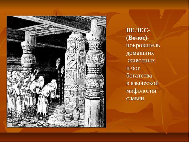 ВЕЛЕС- (Волос)- покровитель домашних животных и бог богатства в языческой миф...