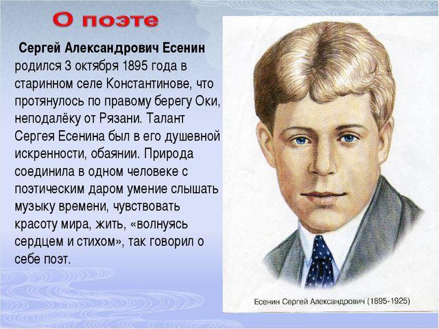 Сергей Александрович Есенин родился 3 октября 1895 года в старинном селе Кон...