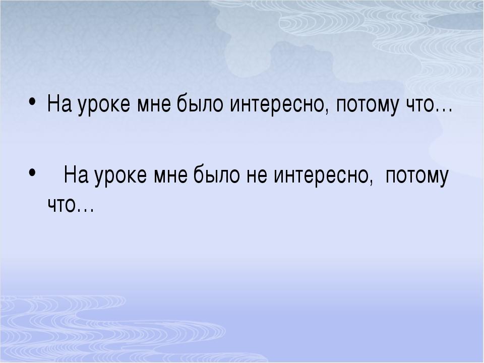 На уроке мне было интересно, потому что… На уроке мне было не интересно, пото...