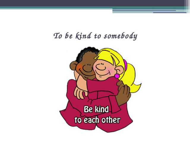 To be kind to somebody