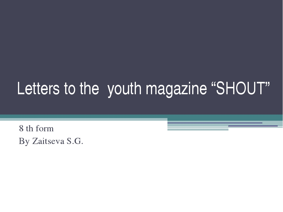 "Letters to the youth magazine ""SHOUT"" 8 th form By Zaitseva S.G."