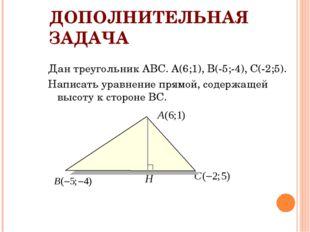 ДОПОЛНИТЕЛЬНАЯ ЗАДАЧА Дан треугольник АВС. А(6;1), В(-5;-4), С(-2;5). Написат