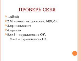 ПРОВЕРЬ СЕБЯ 1.АВ=5; 2.М – центр окружности, М(3;-5); 3.принадлежит 4.прямая