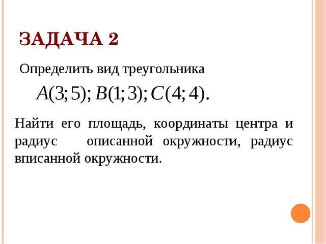 ЗАДАЧА 2 Определить вид треугольника Найти его площадь, координаты центра и р...