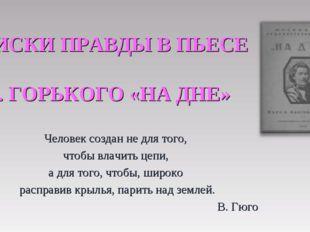 ПОИСКИ ПРАВДЫ В ПЬЕСЕ М. ГОРЬКОГО «НА ДНЕ» Человек создан не для того, чтобы