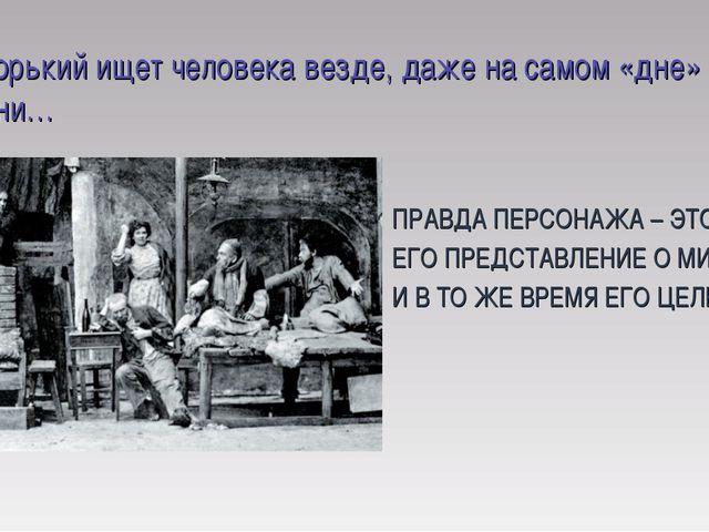 Горький ищет человека везде, даже на самом «дне» жизни… ПРАВДА ПЕРСОНАЖА – Э...
