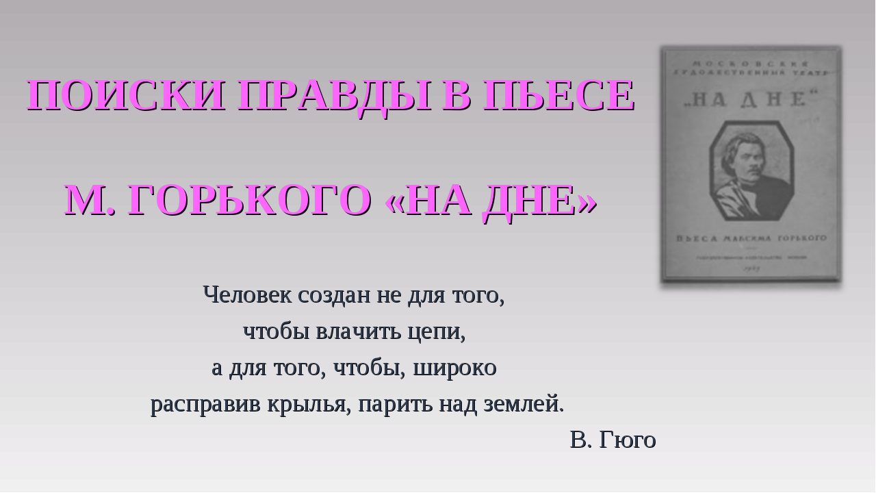 ПОИСКИ ПРАВДЫ В ПЬЕСЕ М. ГОРЬКОГО «НА ДНЕ» Человек создан не для того, чтобы...