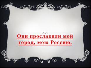 Они прославили мой город, мою Россию.