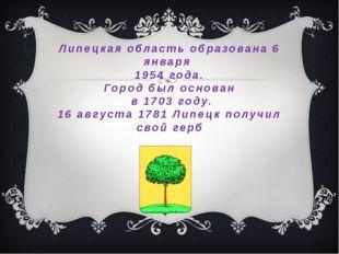 Липецкая область образована 6 января 1954 года. Город был основан в 1703 году