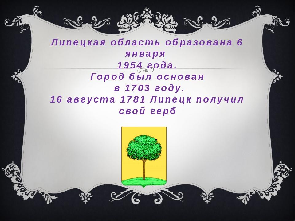 Липецкая область образована 6 января 1954 года. Город был основан в 1703 году...