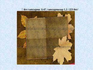 Үйге тапсырма: § 47; тапсырмалар 1,2 / 223 бет/