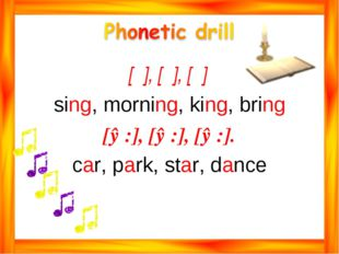 [ᶇ], [ᶇ], [ᶇ] sing, morning, king, bring [ɑ:], [ɑ:], [ɑ:]. car, park, star, d