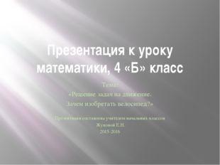 Презентация к уроку математики, 4 «Б» класс Тема: «Решение задач на движение.