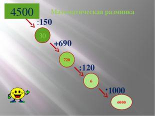 4500 30 720 6 :120 +690 :150 6000 1000 Математическая разминка