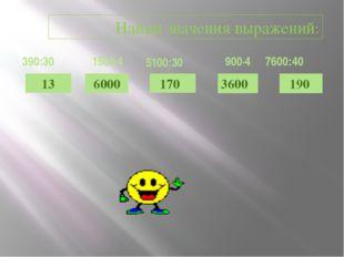 13 6000 190 3600 170 Найди значения выражений: 390:30 1500·4 5100:30 900·4 76