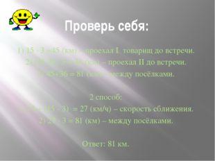 Проверь себя: 1) 15 ∙ 3 =45 (км) – проехал I товарищ до встречи. 2) (15-3) ∙