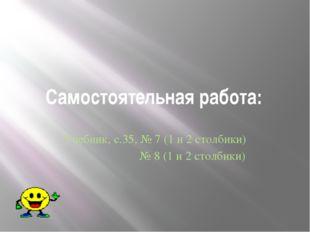 Самостоятельная работа: Учебник, с.35, № 7 (1 и 2 столбики) № 8 (1 и 2 столби